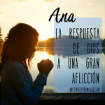 Ana: La respuesta de Dios a una gran aflicción